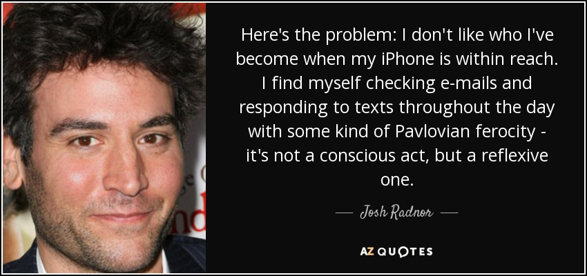 Here's the problem: I don't like who I've become when my iPhone is within reach. I find myself checking e-mails and responding to texts throughout the day with some kind of Pavlovian ferocity - it's not a conscious act, but a reflexive one. - Josh Radnor