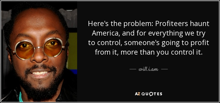 Here's the problem: Profiteers haunt America, and for everything we try to control, someone's going to profit from it, more than you control it. - will.i.am