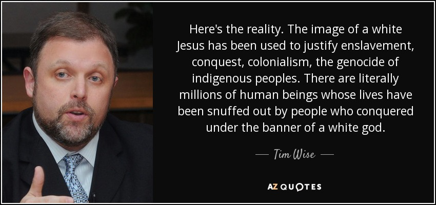 Here's the reality. The image of a white Jesus has been used to justify enslavement, conquest, colonialism, the genocide of indigenous peoples. There are literally millions of human beings whose lives have been snuffed out by people who conquered under the banner of a white god. - Tim Wise