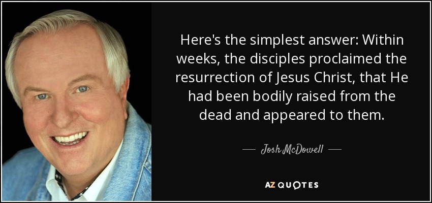 Here's the simplest answer: Within weeks, the disciples proclaimed the resurrection of Jesus Christ, that He had been bodily raised from the dead and appeared to them. - Josh McDowell