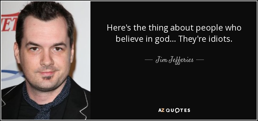 Here's the thing about people who believe in god... They're idiots. - Jim Jefferies