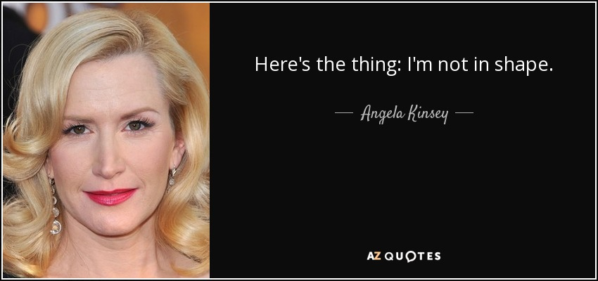 Here's the thing: I'm not in shape. - Angela Kinsey
