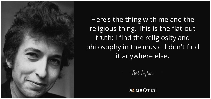 Here's the thing with me and the religious thing. This is the flat-out truth: I find the religiosity and philosophy in the music. I don't find it anywhere else. - Bob Dylan