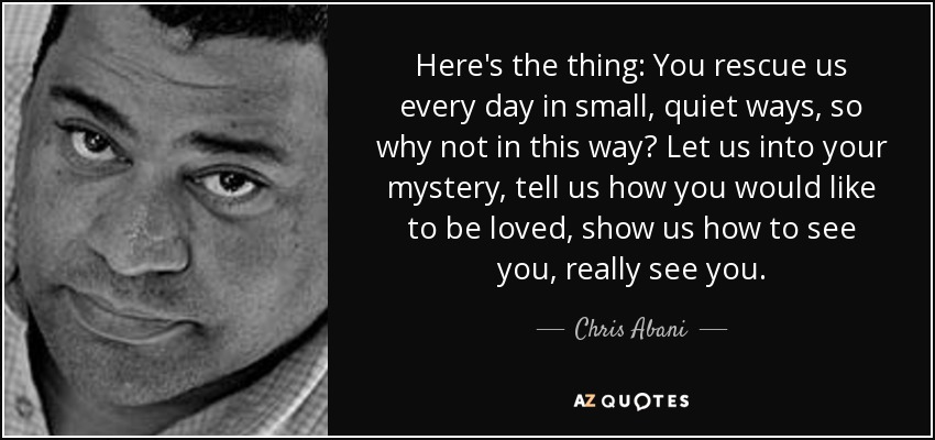 Here's the thing: You rescue us every day in small, quiet ways, so why not in this way? Let us into your mystery, tell us how you would like to be loved, show us how to see you, really see you. - Chris Abani