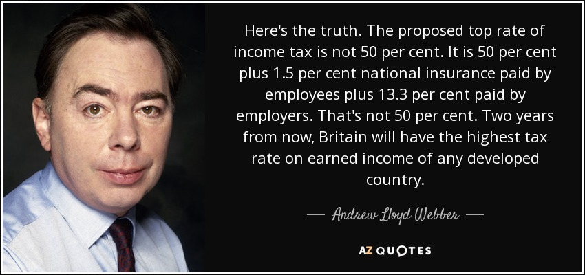 Here's the truth. The proposed top rate of income tax is not 50 per cent. It is 50 per cent plus 1.5 per cent national insurance paid by employees plus 13.3 per cent paid by employers. That's not 50 per cent. Two years from now, Britain will have the highest tax rate on earned income of any developed country. - Andrew Lloyd Webber
