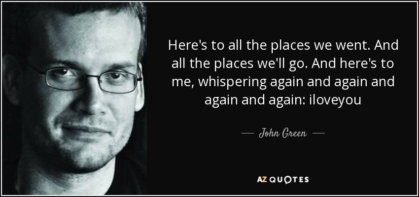 Here's to all the places we went. And all the places we'll go. And here's to me, whispering again and again and again and again: iloveyou - John Green