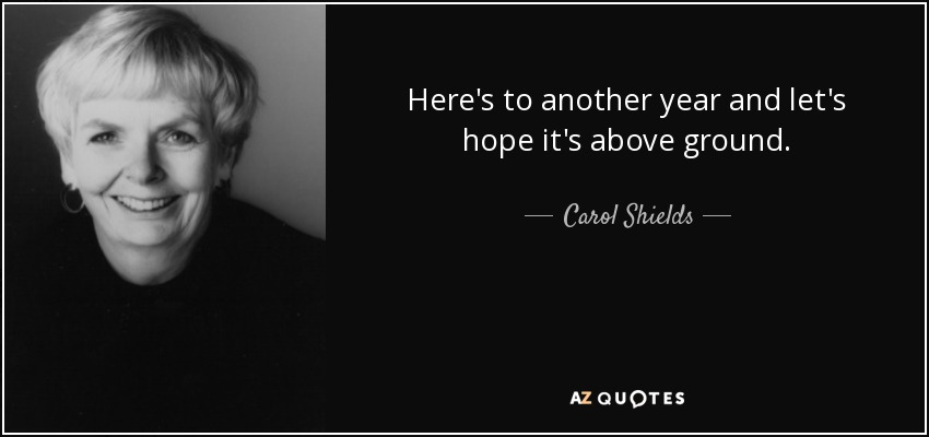 Here's to another year and let's hope it's above ground. - Carol Shields