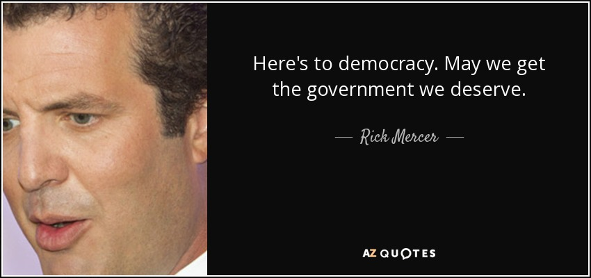 Rick Mercer Quote Heres To Democracy May We Get The Government We