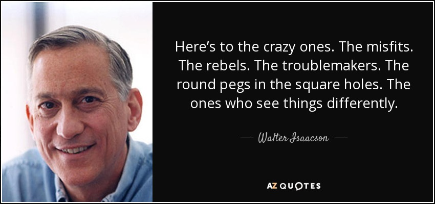 Here's to the crazy ones. The misfits. The rebels. The troublemakers. The round pegs in the square holes. The ones who see things differently. - Walter Isaacson
