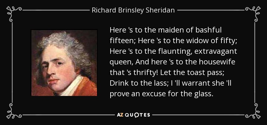 Here 's to the maiden of bashful fifteen; Here 's to the widow of fifty; Here 's to the flaunting, extravagant queen, And here 's to the housewife that 's thrifty! Let the toast pass; Drink to the lass; I 'll warrant she 'll prove an excuse for the glass. - Richard Brinsley Sheridan