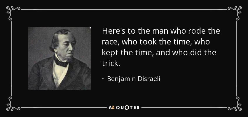 Here's to the man who rode the race, who took the time, who kept the time, and who did the trick. - Benjamin Disraeli