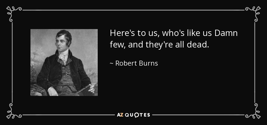 Here's to us, who's like us Damn few, and they're all dead. - Robert Burns