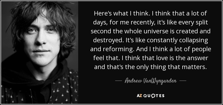 Here's what I think. I think that a lot of days, for me recently, it's like every split second the whole universe is created and destroyed. It's like constantly collapsing and reforming. And I think a lot of people feel that. I think that love is the answer and that's the only thing that matters. - Andrew VanWyngarden