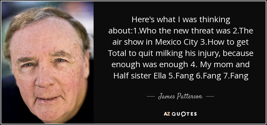Here's what I was thinking about:1.Who the new threat was 2.The air show in Mexico City 3.How to get Total to quit milking his injury, because enough was enough 4. My mom and Half sister Ella 5.Fang 6.Fang 7.Fang - James Patterson