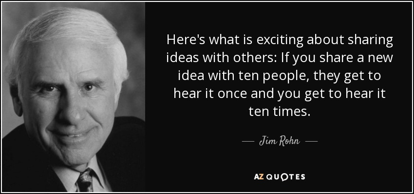 Here's what is exciting about sharing ideas with others: If you share a new idea with ten people, they get to hear it once and you get to hear it ten times. - Jim Rohn