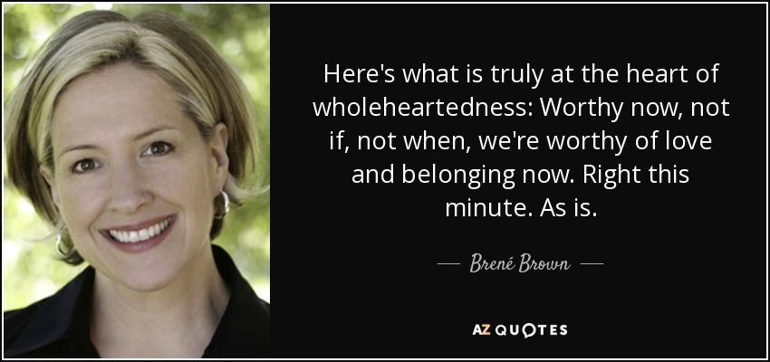 Here's what is truly at the heart of wholeheartedness: Worthy now, not if, not when, we're worthy of love and belonging now. Right this minute. As is. - Brené Brown