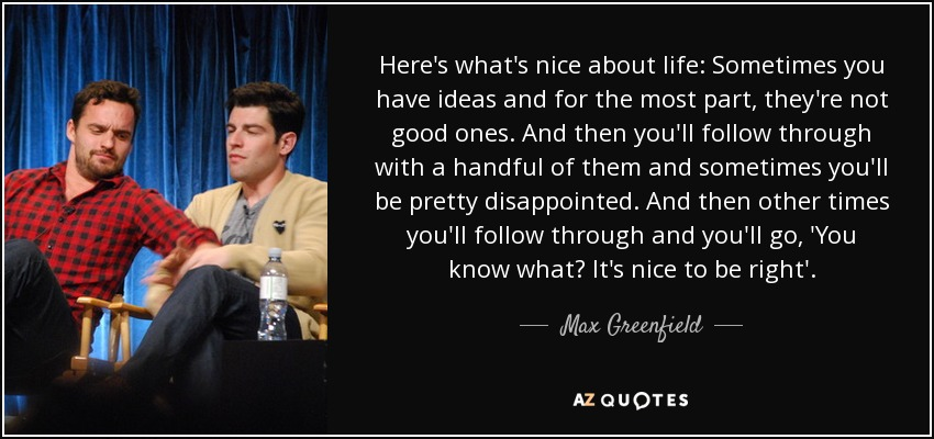 Here's what's nice about life: Sometimes you have ideas and for the most part, they're not good ones. And then you'll follow through with a handful of them and sometimes you'll be pretty disappointed. And then other times you'll follow through and you'll go, 'You know what? It's nice to be right'. - Max Greenfield