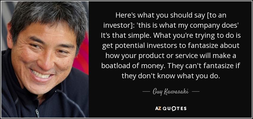 Here's what you should say [to an investor]: 'this is what my company does' It's that simple. What you're trying to do is get potential investors to fantasize about how your product or service will make a boatload of money. They can't fantasize if they don't know what you do. - Guy Kawasaki