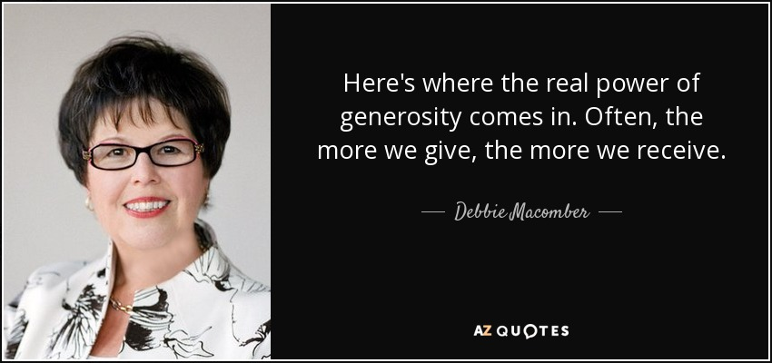 Here's where the real power of generosity comes in. Often, the more we give, the more we receive. - Debbie Macomber