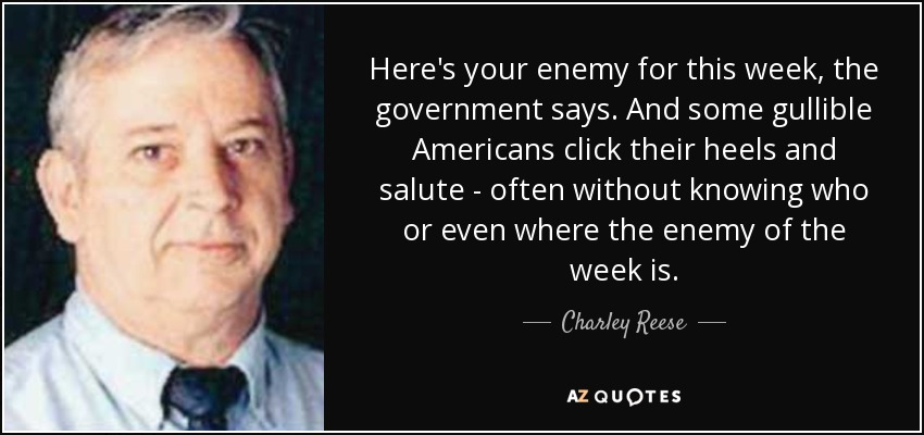 Here's your enemy for this week, the government says. And some gullible Americans click their heels and salute - often without knowing who or even where the enemy of the week is. - Charley Reese