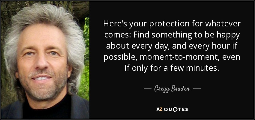 Here's your protection for whatever comes: Find something to be happy about every day, and every hour if possible, moment-to-moment, even if only for a few minutes. - Gregg Braden