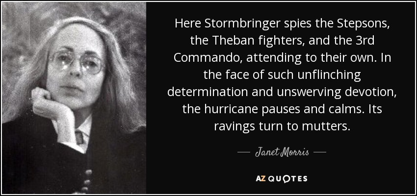 Here Stormbringer spies the Stepsons, the Theban fighters, and the 3rd Commando, attending to their own. In the face of such unflinching determination and unswerving devotion, the hurricane pauses and calms. Its ravings turn to mutters. - Janet Morris