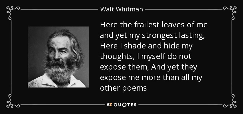 Here the frailest leaves of me and yet my strongest lasting, Here I shade and hide my thoughts, I myself do not expose them, And yet they expose me more than all my other poems - Walt Whitman