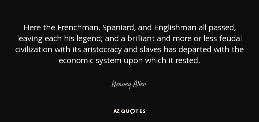 Here the Frenchman, Spaniard, and Englishman all passed, leaving each his legend; and a brilliant and more or less feudal civilization with its aristocracy and slaves has departed with the economic system upon which it rested. - Hervey Allen