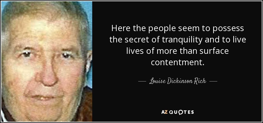 Here the people seem to possess the secret of tranquility and to live lives of more than surface contentment. - Louise Dickinson Rich