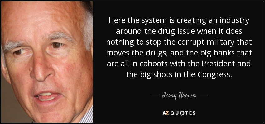 Here the system is creating an industry around the drug issue when it does nothing to stop the corrupt military that moves the drugs, and the big banks that are all in cahoots with the President and the big shots in the Congress. - Jerry Brown
