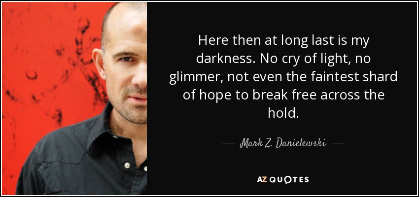 Here then at long last is my darkness. No cry of light, no glimmer, not even the faintest shard of hope to break free across the hold. - Mark Z. Danielewski