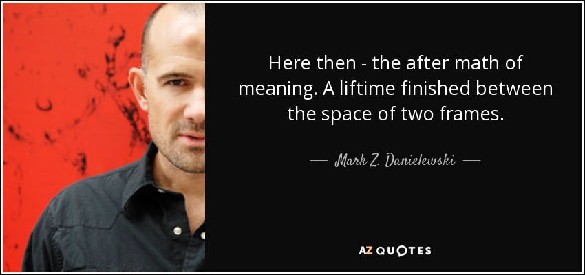 Here then - the after math of meaning. A liftime finished between the space of two frames. - Mark Z. Danielewski