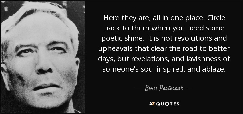 Here they are, all in one place. Circle back to them when you need some poetic shine. It is not revolutions and upheavals that clear the road to better days, but revelations, and lavishness of someone's soul inspired, and ablaze. - Boris Pasternak