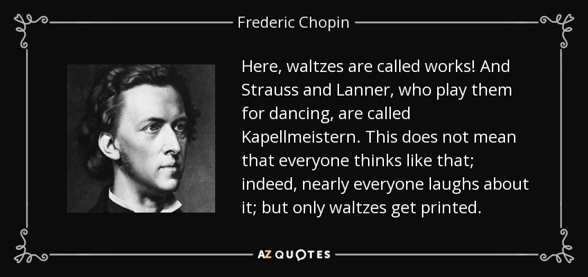 Here, waltzes are called works! And Strauss and Lanner, who play them for dancing, are called Kapellmeistern. This does not mean that everyone thinks like that; indeed, nearly everyone laughs about it; but only waltzes get printed. - Frederic Chopin