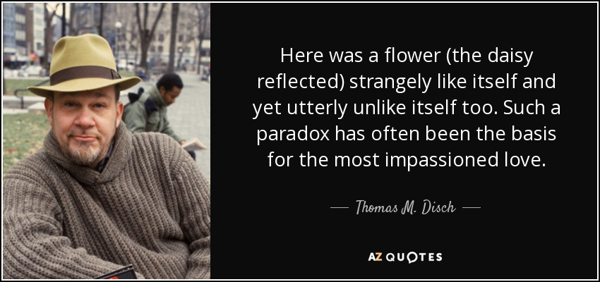 Here was a flower (the daisy reflected) strangely like itself and yet utterly unlike itself too. Such a paradox has often been the basis for the most impassioned love. - Thomas M. Disch