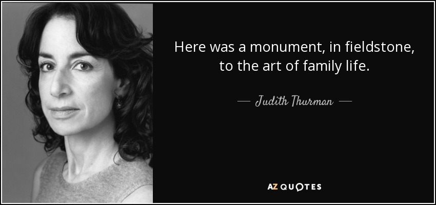 Here was a monument, in fieldstone, to the art of family life. - Judith Thurman
