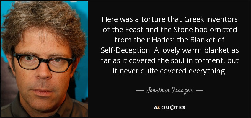 Here was a torture that Greek inventors of the Feast and the Stone had omitted from their Hades: the Blanket of Self-Deception. A lovely warm blanket as far as it covered the soul in torment, but it never quite covered everything. - Jonathan Franzen