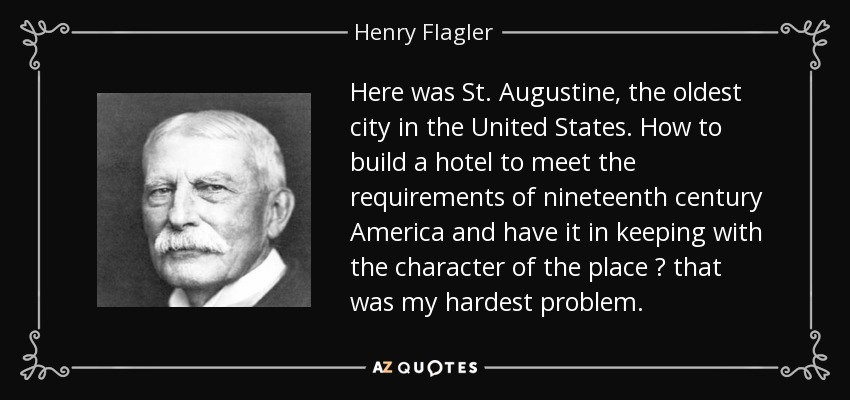 Here was St. Augustine, the oldest city in the United States. How to build a hotel to meet the requirements of nineteenth century America and have it in keeping with the character of the place ? that was my hardest problem. - Henry Flagler