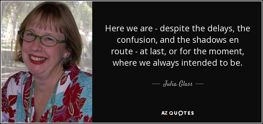 Here we are - despite the delays, the confusion, and the shadows en route - at last, or for the moment, where we always intended to be. - Julia Glass