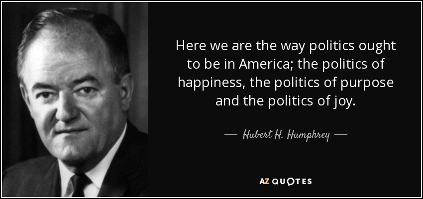 Here we are the way politics ought to be in America; the politics of happiness, the politics of purpose and the politics of joy. - Hubert H. Humphrey