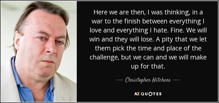 Here we are then, I was thinking, in a war to the finish between everything I love and everything I hate. Fine. We will win and they will lose. A pity that we let them pick the time and place of the challenge, but we can and we will make up for that. - Christopher Hitchens