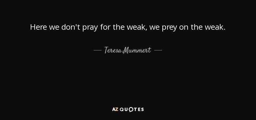 Here we don't pray for the weak, we prey on the weak. - Teresa Mummert