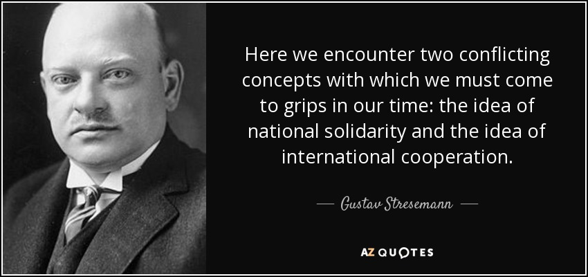 Here we encounter two conflicting concepts with which we must come to grips in our time: the idea of national solidarity and the idea of international cooperation. - Gustav Stresemann