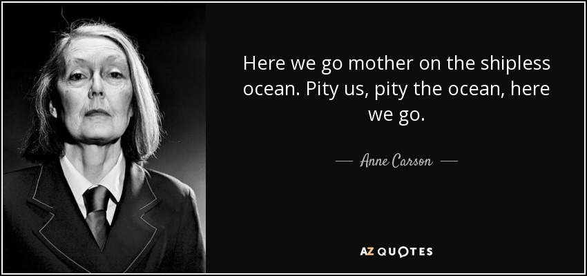 Here we go mother on the shipless ocean. Pity us, pity the ocean, here we go. - Anne Carson