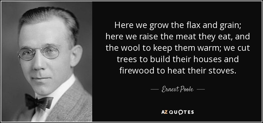 Here we grow the flax and grain; here we raise the meat they eat, and the wool to keep them warm; we cut trees to build their houses and firewood to heat their stoves. - Ernest Poole