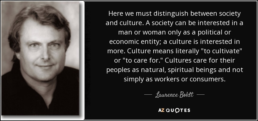 Here we must distinguish between society and culture. A society can be interested in a man or woman only as a political or economic entity; a culture is interested in more. Culture means literally
