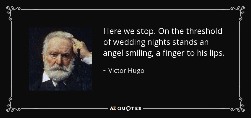 Here we stop. On the threshold of wedding nights stands an angel smiling, a finger to his lips. - Victor Hugo