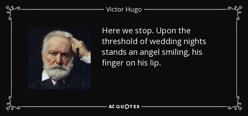 Here we stop. Upon the threshold of wedding nights stands an angel smiling, his finger on his lip. - Victor Hugo
