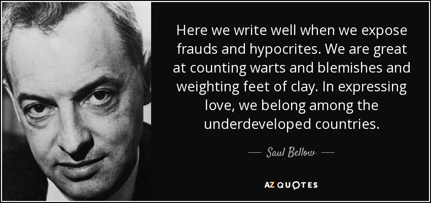 Here we write well when we expose frauds and hypocrites. We are great at counting warts and blemishes and weighting feet of clay. In expressing love, we belong among the underdeveloped countries. - Saul Bellow