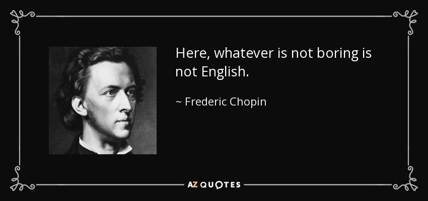 Here, whatever is not boring is not English. - Frederic Chopin